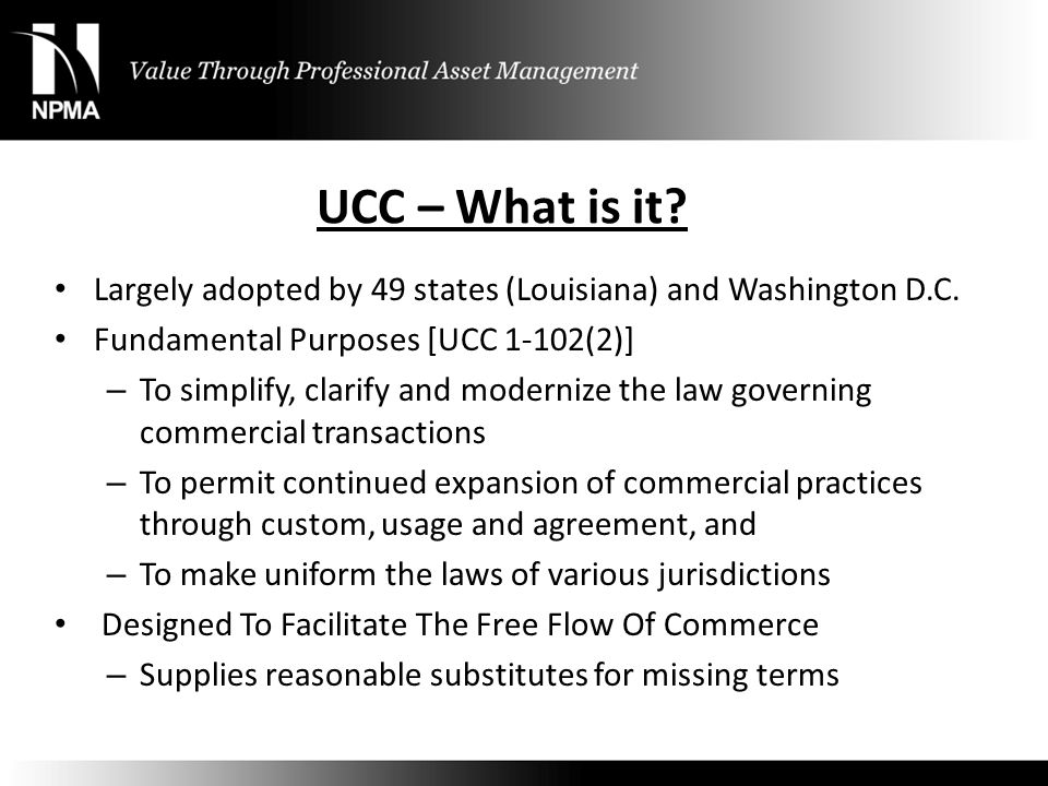 UCC – What is it Largely adopted by 49 states (Louisiana) and Washington D.C. Fundamental Purposes [UCC 1-102(2)]